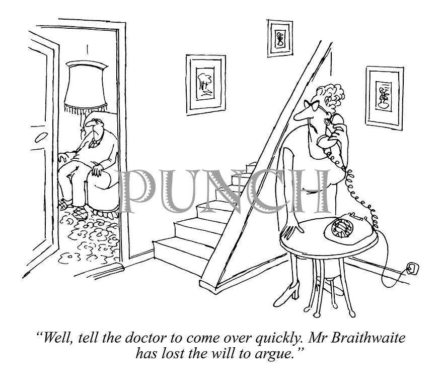 """Well, tell the doctor to come over quickly. Mr Braithwaite has lost the will to argue."""