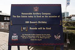 © Licensed to London News Pictures. 21/04/2016. London, UK. A sign notifying that the Honourable Artillery Company (HAC) will fire a 62 round gun salute at The Tower of London, near Tower Bridge to mark the 90th birthday of Great Britain's Queen Elizabeth II. A Royal Salute normally comprises 21 guns, but is increased to 41 if fired from a Royal Park or Residence and uniquely, at The Tower of London, a total of 62 rounds are fired on Royal anniversaries, including an additional 21 guns for the citizens of the City of London to show loyalty to the Monarch.  Photo credit : Vickie Flores/LNP