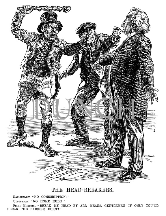 "The Head-breakers. Nationalist. ""No conscription!"" Ulsterman. ""No Home Rule!"" Prime Minister. ""Break my head by all means, gentleman - if only you'll break the Kaiser's first!"""