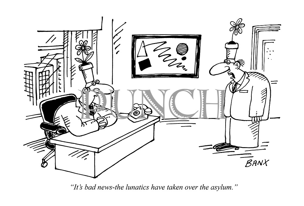 """It's bad news-the lunatics have taken over the asylum."""