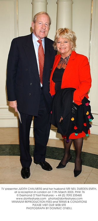 TV presenter JUDITH CHALMERS and her husband MR NEIL DURDEN-SMITH, at a reception in London on 11th March 2003.	PHW 76
