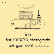 Your first 10,000 photographs are your worst. Henri Cartie Bresson