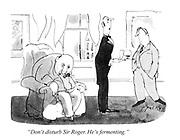 """Don't disturb Sir Roger. He's fermenting."""