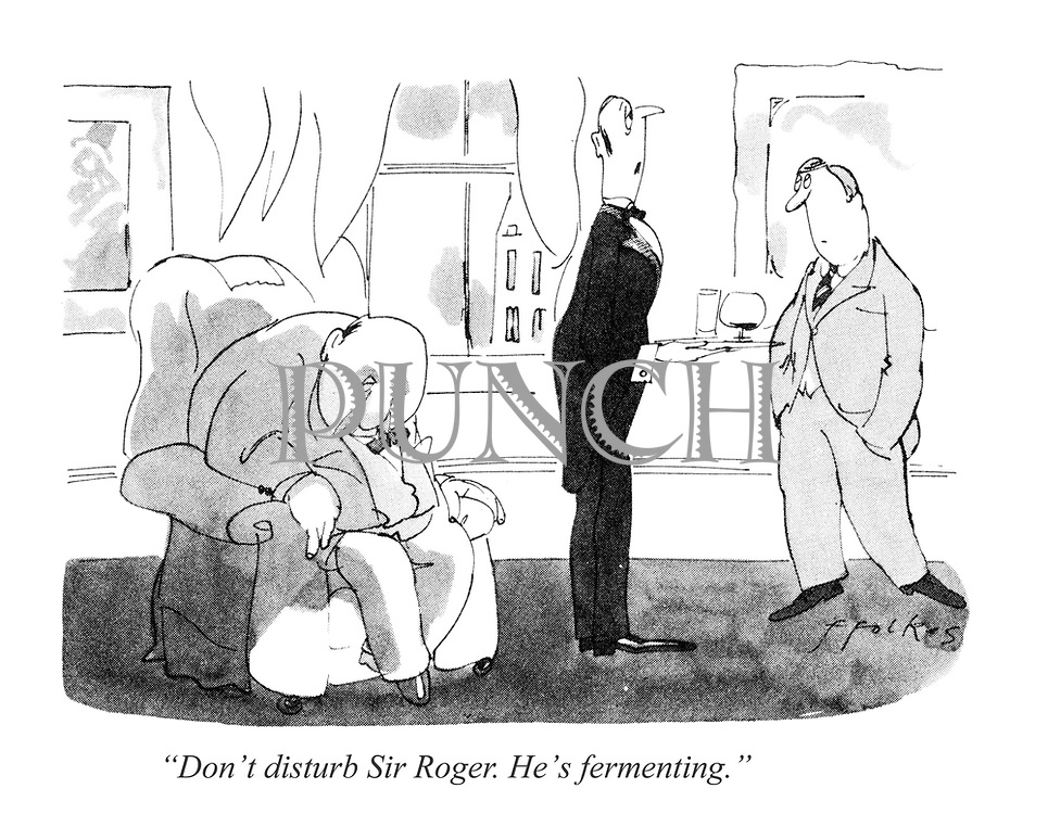 """Don't disturb Sir Roger. He's fermenting."""