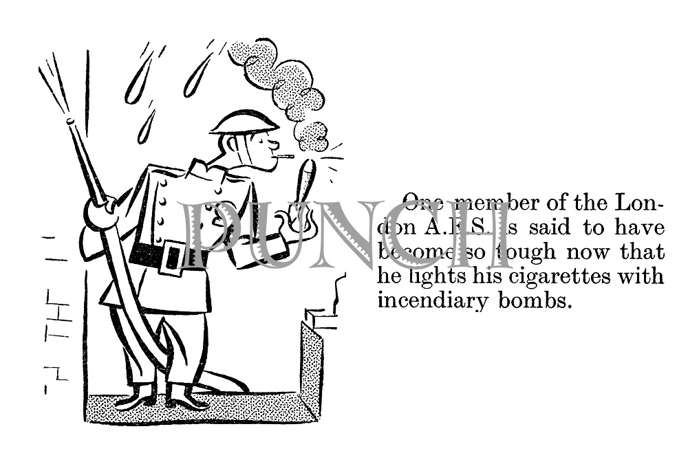 One member of the London AFS is said to have become so tough now that he lights his cigarettes with incendiary bombs.