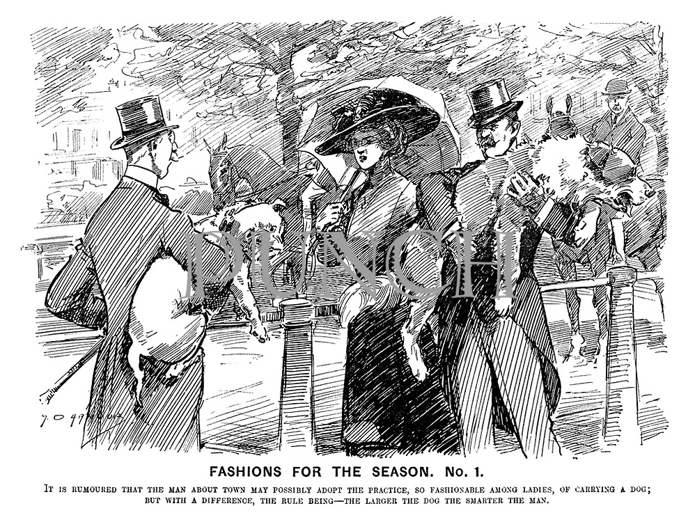 Fashions for the Season. No.1. It is rumoured that the man about town may possibly adopt the practice, so fashionable among ladies, of carrying a dog; But with a difference, the rule being—the larger the dog the smarter the man.