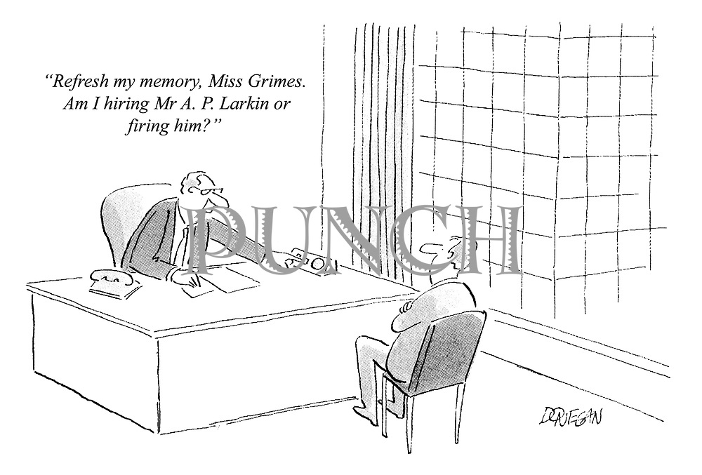 """Refresh my memory, Miss Grimes. Am I hiring Mr A. P. Larkin or firing him?"""