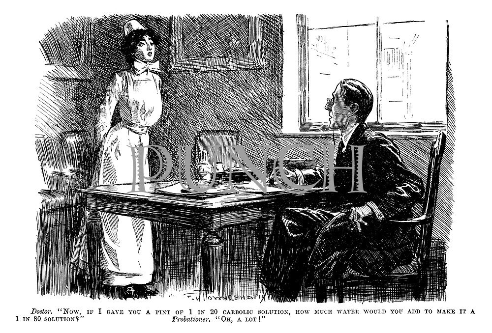 "Doctor. ""Now, if I gave you a pint of 1 in 20 carbolic solution, how much water would you add to make it a 1 in 80 solution?"" Probationer. ""Oh, a lot!"""