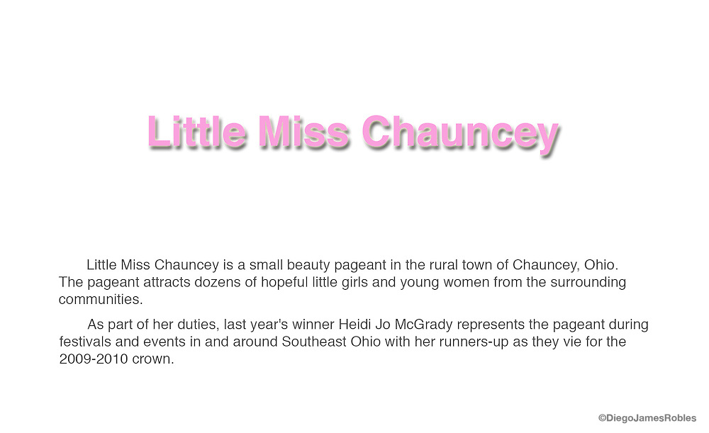 Little Miss Chauncey is a small beauty pageant in the rural town of Chauncey, Ohio. The pageant attracts dozens of hopeful little girls and young women from the surrounding communities. <br />