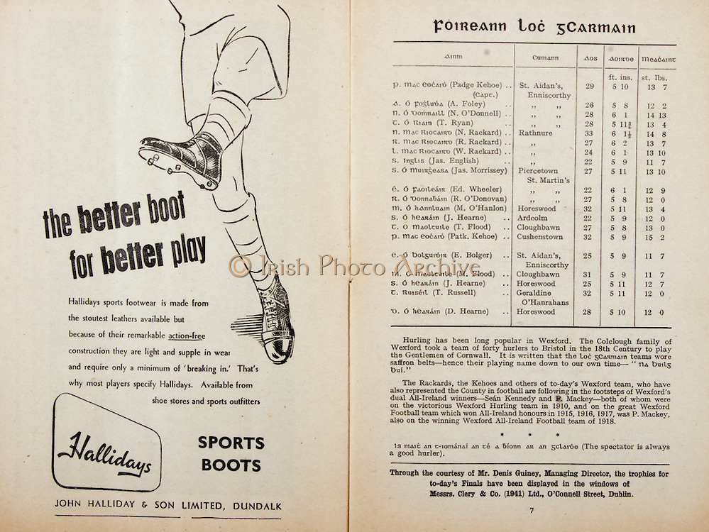 All Ireland Senior Hurling Championship Final,.Programme,.05.09.1954, 09.05.1954, 5th September 1954,.Cork 1-9, Wexford 1-6,.Minor Dublin v Tipperary, .Senior Cork v Wexford,.Croke Park,..Advertisements, Hallidays John Halliday & Son Limited, ..Wexford Senior Team, A Foley, Goalkeeper, St Aidan's Enniscorthy, Co Wexford, W Rackard, Right corner-back, Rathnure, Co Wexford, N O'Donnell, Full-back, St Aidan's Enniscorthy, Co Wexford, M O'Hanlon, Left corner-back, Horeswood, Co Wexford, Jas English, Right half-back, Rathnure, Co Wexford, R Rackard, Centre half-back, Rathnure, Co Wexford, Ed Wheeler, Left half-back, Piercetown St Martin's, Co Wexford, Jas Morrissey, Midfielder, Piercetown St Martin's, Co Wexford, J Hearne, Midfielder, Ardcolm, Co Wexford, Patk. Kehoe, Right half-forward, Cushenstown, Co Wexford, T Flood, Centre half-forward, Cloughbawn, Co Wexford, Padge Kehoe, Captain, Left half-forward, St Aidan's Enniscorthy, Co Wexford, T Ryan, Right corner-forward, St Aidan's Enniscorthy, N Rackard, Centre forward, Rathnure, Co Wexford, R O'Donovan, Left corner-forward, Piercetown St Martin's, Co Wexford, Substitutes, E Bolger, St Aidan's Enniscorthy, M Flood, Cloughbawn, Co Wexford, J Hearne, Horeswood, Co Wexford, T Russell, Geraldine O'Hanrahans, Co Wexford, D Hearne, Horeswood, Co Wexford,