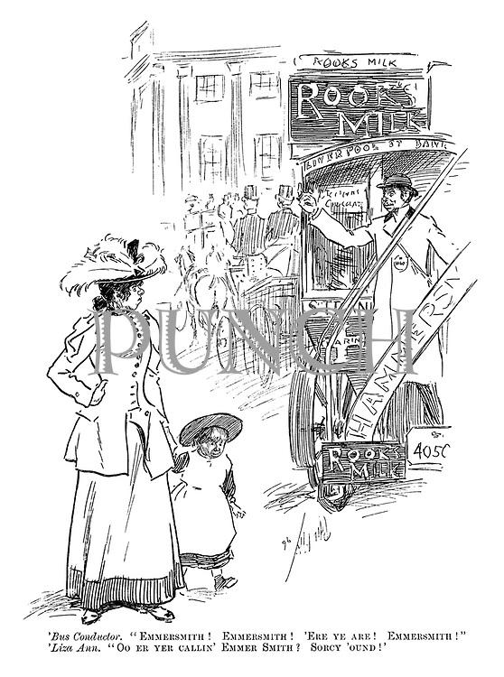 "'Bus Conductor. ""Emmersmith! Emmersmith! Ere ye are! Emmersmith!"" 'Liza Ann. ""Oo er yer callin' Emmer Smith? Sorcy 'ound!'"