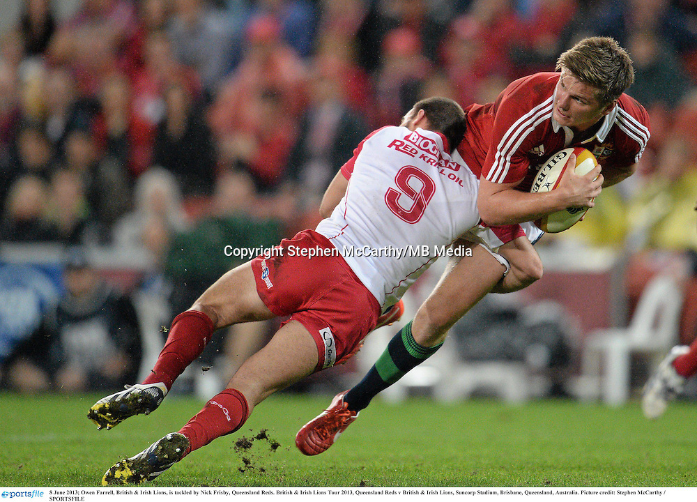 8 June 2013; Owen Farrell, British & Irish Lions, is tackled by Nick Frisby, Queensland Reds. British & Irish Lions Tour 2013, Queensland Reds v British & Irish Lions, Suncorp Stadium, Brisbane, Queensland, Australia. Picture credit: Stephen McCarthy / SPORTSFILE