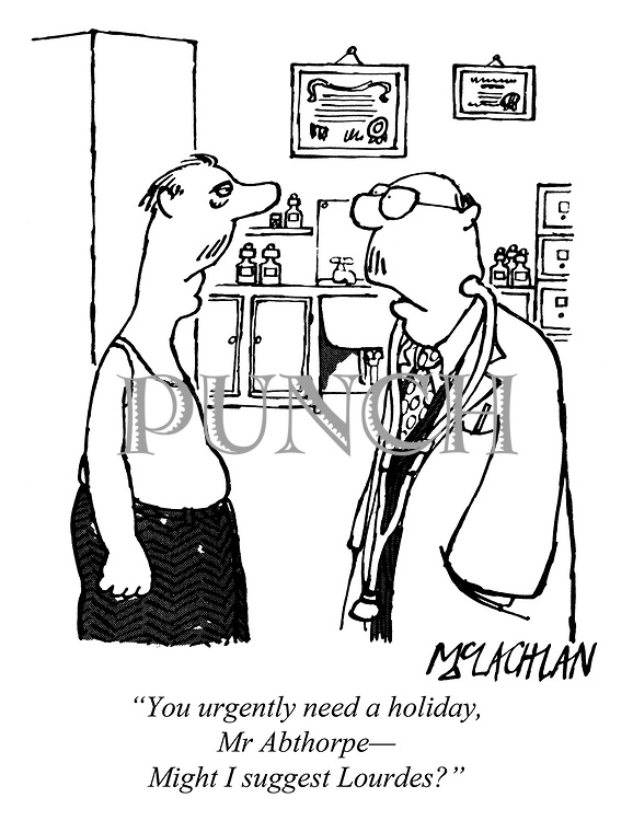 """""""You urgently need a holiday, Mr Abthorpe— Might I suggest Lourdes?"""""""