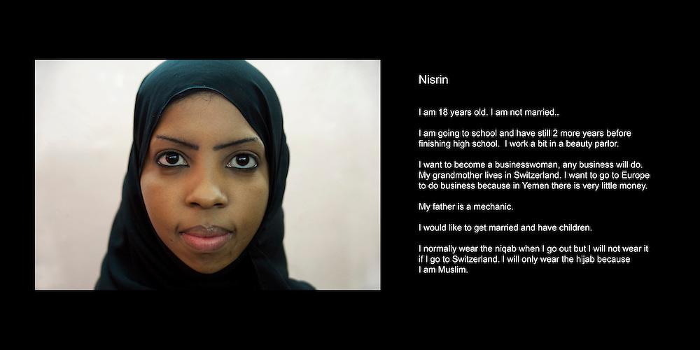 Nisrin..J'ai 18 ans. Je ne suis pas mariee..Mon pere est yemenite et ma mere ethiopienne mais elle vit au Yemen depuis tres longtemps..Je vais encore a l'ecole. J'ai encore 2 ans avant de terminer. Je travaille de temps en temps dans un salon de beaute. Je voudrais devenir une femme d'affaires. Ma grand-mere habite en Suisse et je voudrais la rejoinder pour monter une affaire parce qu'au Yemen c'est difficile. Il y a tres peu d'argent..Je me sens yemenite parce que j'ai grandi au Yemen. Normalement je porte le niqab quand je sors mais si je vais en Suisse je ne porterai que le hijab mais je le porterai quand meme parce que je suis musulmane..