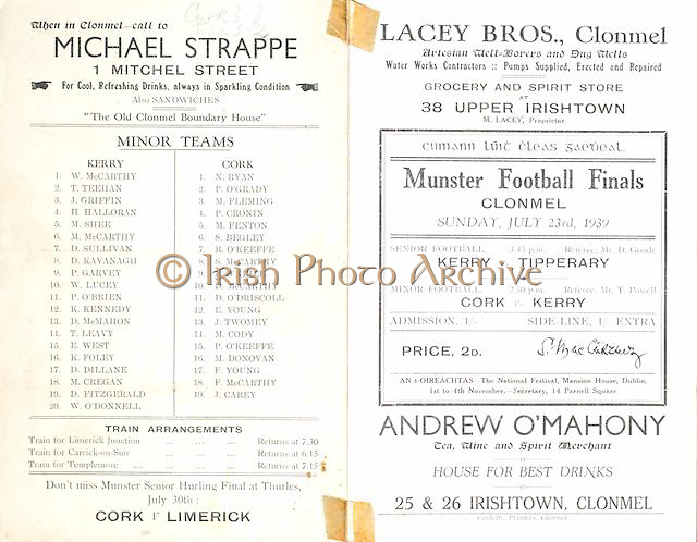 "Munster Senior and Minor Football Championship Finals,.23.07.1939, 07.23.1939, 23rd July 1939,.23071939MSMFCF,..Senior Kerry v Tipperary,.Minor Cork v Kerry, ..Minor Team Kerry,.W McCarthy, T Teehan, J Griffin, H Halloran. M Shee, M McCarthy, D Sullivan, D Kavanagh, P Garvey, W Lucey, P O'Brien, K Kennedy, D McMahon, T Leavy, E West, K Foley, D Dillane, M Cregan, D Fitzgerald, W O'Donnell,..Minor Cork Team,.N Ryan, P O'Grady, M Flemming, P Cronin, M Fenton, S Begley, R O'Keeffe, S McCarthy, D O'Neill, D McCarthy, D O'Driscoll, E Young, J twomey, M Cody, P O'Keeffe, M Donavan, F Young, F McCarthy, J Carey, ..Michael Strappe, 1 Mitchel St ""The old Clonmel boundary house"", ..Lacey Bros, Clonmel, Water works contractors, pumps supplied erected and repaired, grocery and spirit store at 38 Upper Irishtown,.Andrew O'Mahony, tea, wine and spirit merchant, 25 and 26 Irishtown, Clonmel,"