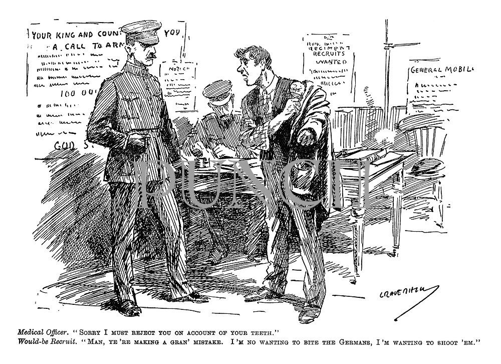 "Medical Officer. ""Sorry I must reject you on account of your teeth."" Would-be-Recruit. ""Man, ye're making a gran' mistake. I'm no wanting to bite the Germans, I'm wanting to shoot 'em."" (a man attempts to enlist at an army recruitment office at the start of WW1 infront of posters General Mobilisation, Regiment Recruits Wanted, Your King And Country Needs You and A Call To Arms)"