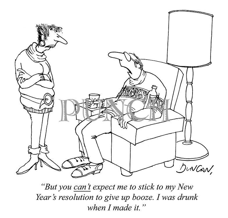 """But you can't expect me to stick to my New Year's resolution to give up booze. I was drunk when I made it."""