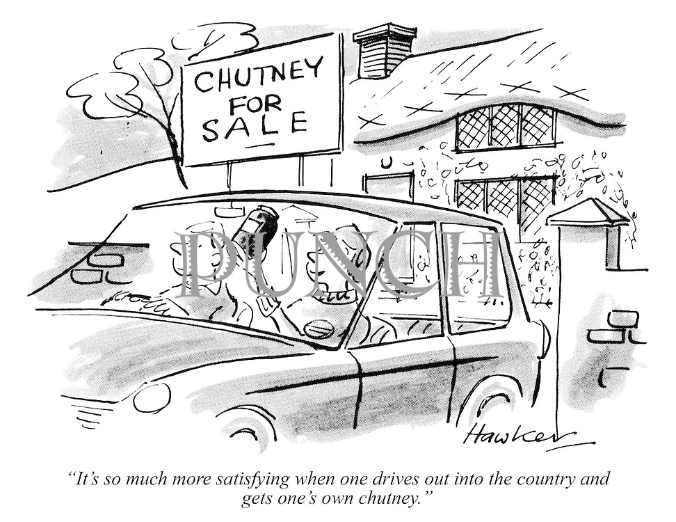 """It's so much more satisfying when one drives out into the country and gets one's own chutney."""