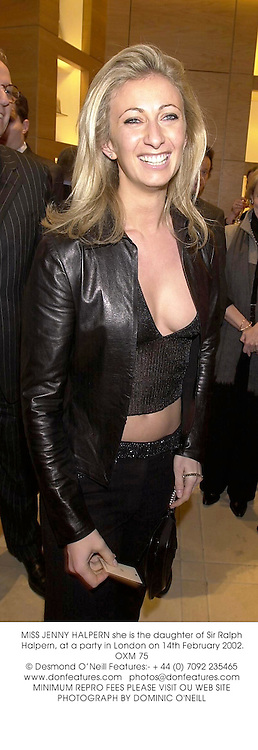 MISS JENNY HALPERN she is the daughter of Sir Ralph Halpern, at a party in London on 14th February 2002.	OXM 75