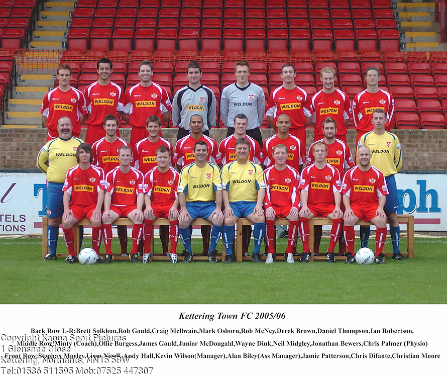 KETTERING TOWN FC TEAM PICTURE Season 2005-2006,  Back Row L-R:Brett Solkhon, Rob Gould, Craig Mcllwain, Mark Osborn, Rob McNey, Derek Brown, David Thompson, Ian Robertson, Middle Row: Ian Jackson Minty (Coach), Ollie Burgess, James Gould, Junior McDougald, Wayne Diuk, Neil Midgley, Jonathan Bewers, Chris Palmer (Pysio), Front :Stephan Morley, Liam Nicell, Andy Hall, Kevin Wilson (Manager), Alan Biley (Assistant Manager), Jamie Patterson, Chris Difante, Christian Moore, Pen Pic, Head Shoulder, Kettering Town 4th August 2005 :Photo Mike Capps