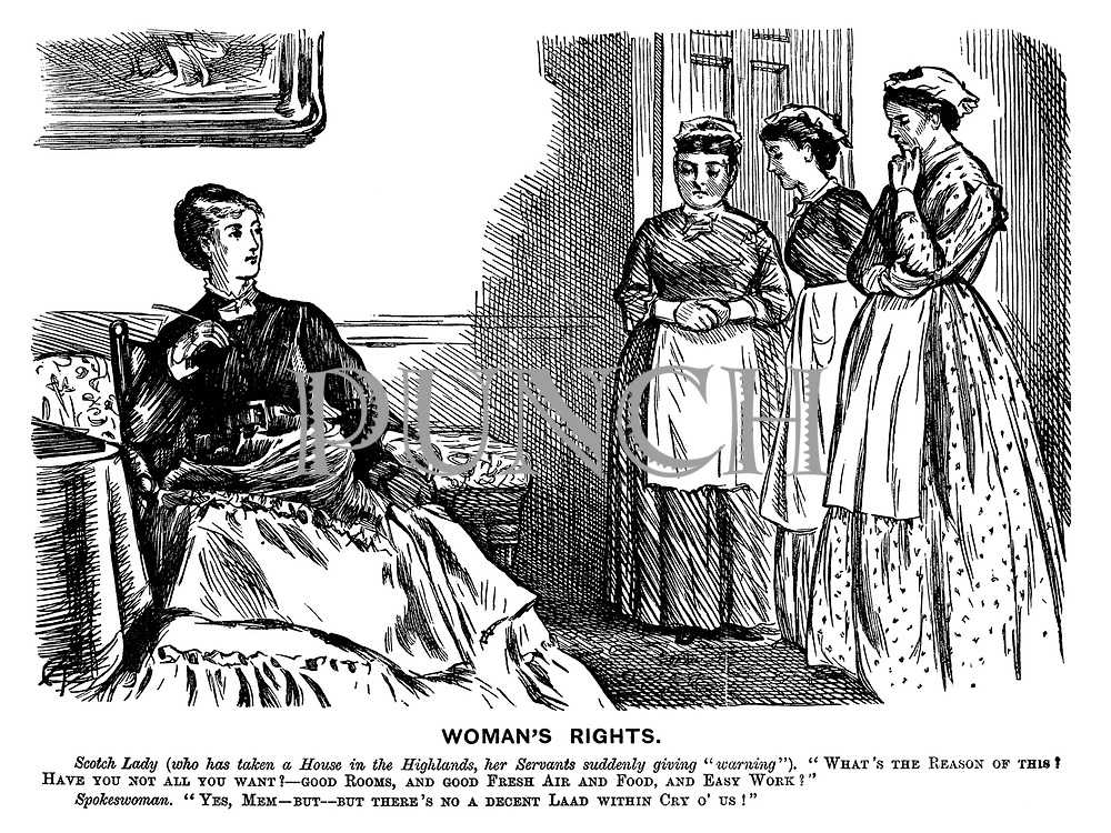 "Woman's Rights. Scotch Lady (who has tken a house in the Highlands, her servants suddenly giving ""warning""). What's the reason of this? Have you not all you want? - Good rooms, and good fresh air and food, and easy work?"" Spokeswoman. ""Yes, mem - but - but there's no a decent laad within cry o' us!"""