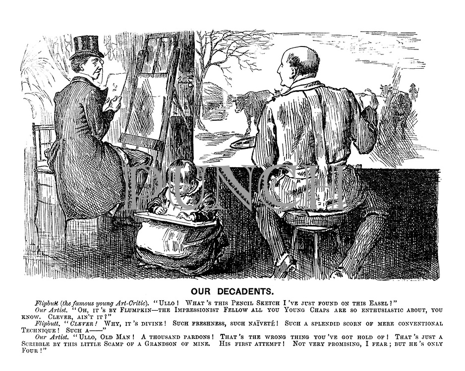 """Our Decadents. Flipbutt (the famous young Art-Critic). """"Ullo! What's this pencil sketch I've just found on this easel?"""" Our Artist. """"Oh, it's by Flumpkin - the Impressionist fellow all you young chaps are so enthusiastic about, you know. CLEVER, ain't it?"""" Flipbutt. """"Clever! Why it's divine! Such freshness, such naivete! Such a splendid scorn of mere conventional technique! Such a - """" Our Artist. """"Ullo , old man! That's the wrong thing you've got hold of! That's just a scribble by this little scamp of a grandson of mine. His first attempt! Not very promising, I fear; but he's only four!"""""""