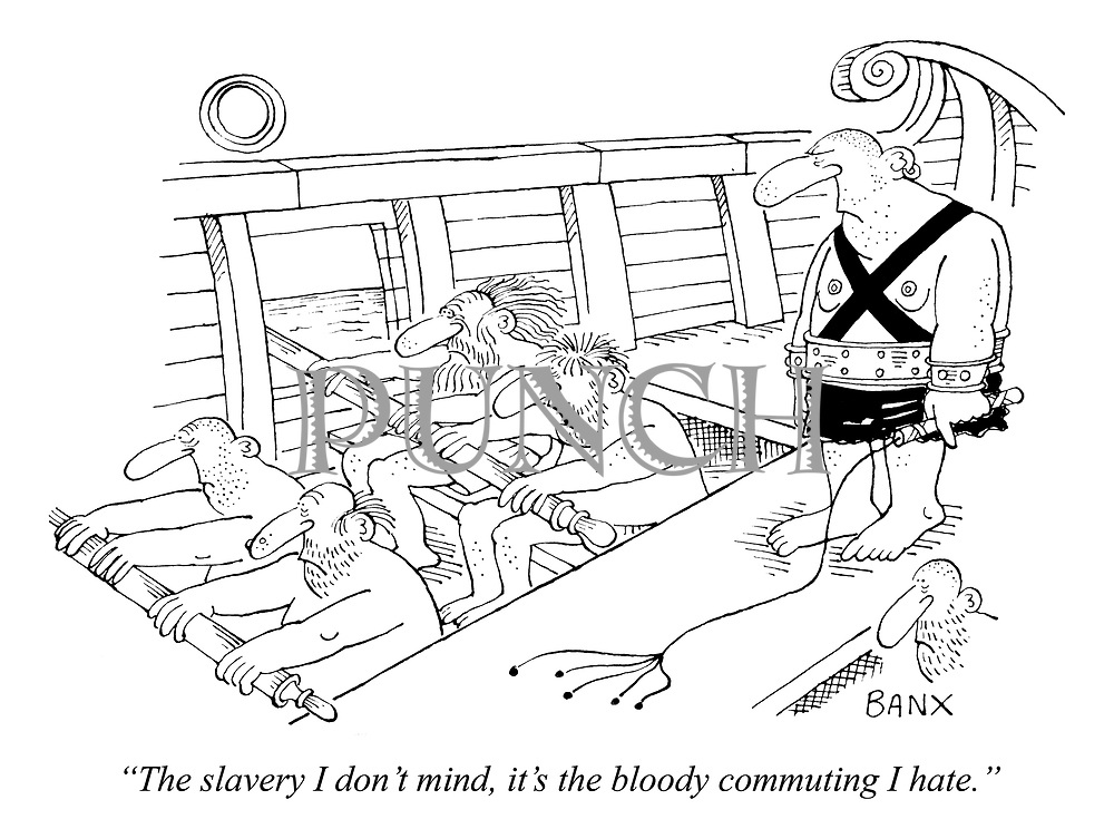 """The slavery I don't mind, it's the bloody commuting I hate."""