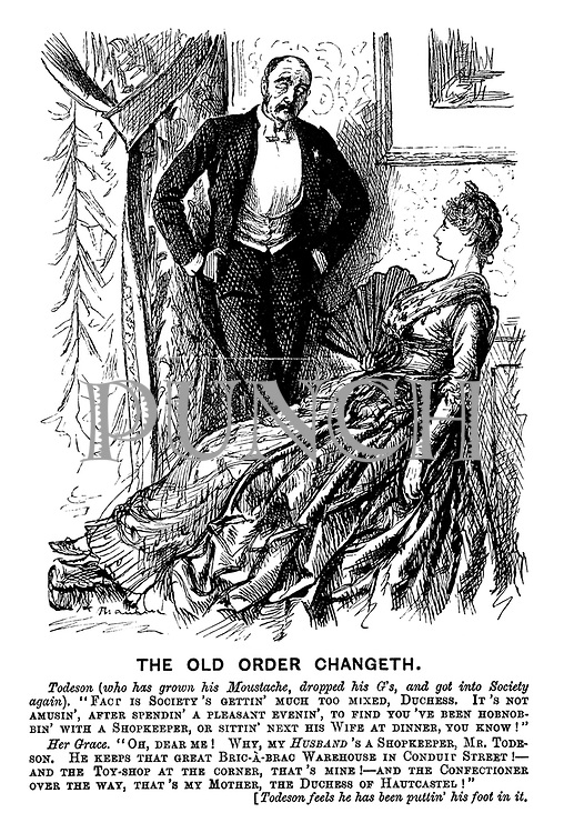 """The Old Order Changeth. Todeson (who has grown his moustache, dropped his g's, and got into society again). """"Fact is society's gettin' much too mixed, duchess. It's not amusin', after spendin' a pleasant evenin', to find you've been hobnobbin' with a shopkeeper, or sittin' next his wife at dinner, you know!"""" Her grace. """"Oh, dear me! Why my husband's a shopkeeper, Mr Todeson. He keeps that great bric-a-brac warehouse in Conduit Street! - And the toy-shop at the corner, that's mine! - And the confectioner over the way, that's my mother, the Duchess of Hautcastel!"""" [Todeson feels he has been puttin' his foot in it."""