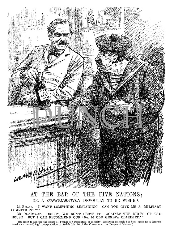 "At the Bar of the Five Nations: or, a CONSOMMATION devoutly to be wished. M Briand. ""I want something sustaining. Can you give me a 'military commitment'?"" Mr MacDonald. ""Sorry, we don't serve it. Against the rules of the house. But I can recommend our 'No 16 Old Geneva Clarified.'"" [In order to appease the desire of France for guarantees of security, persistent research has been made for a formula based on a ""clarifying"" interpretation of Article No 16 of the Covenant of the League of Nations.] (an InterWar cartoon showing Aristide Briand as a sailor and Ramsay MacDonald as a barman)"