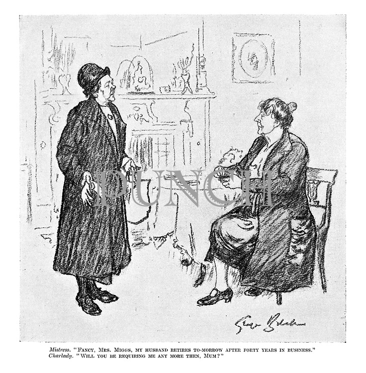 """Mistress. """"Fancy, Mrs. Miggs, my husband retires to-morrow after forty years in business."""" Charlady. """"Will you be requiring me any more then, Mum?"""""""