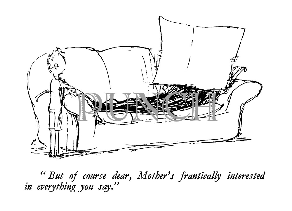 """But of course dear, Mother's frantically interested in everything you say."""