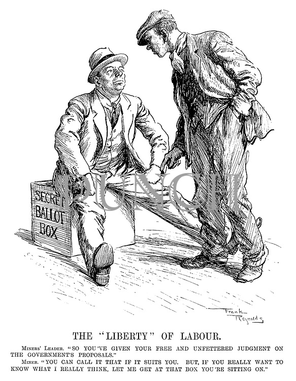 "The ""Liberty"" of Labour. Miners' Leader. ""So you've given your free and unfettered judgement on the governments proposals."" Miner. ""You can call it that if it suits you. But if you really want to know what I really think, let me get at that box you're sitting on."""