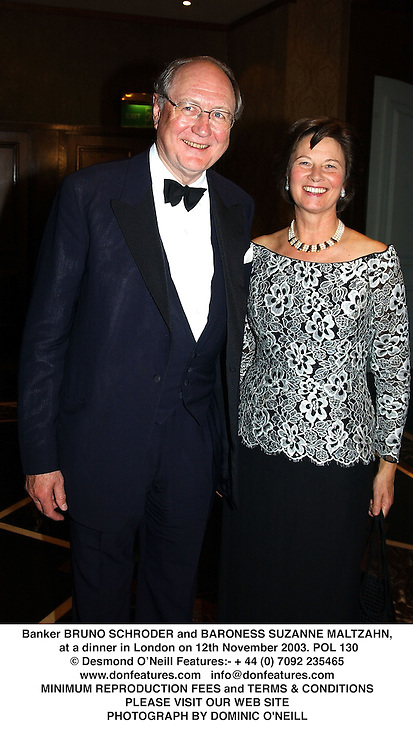 Banker BRUNO SCHRODER and BARONESS SUZANNE MALTZAHN, at a dinner in London on 12th November 2003.POL 130