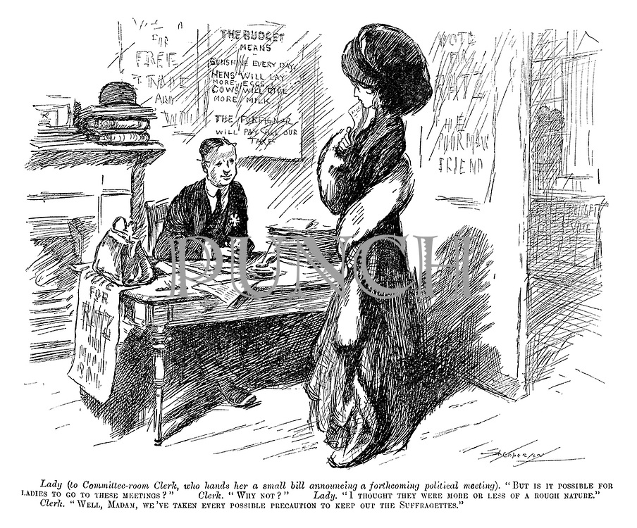 "Lady (to Committee-room Clerk, who hands her a small bill announcing a forthcoming political meeting). ""But is it possible for ladies to go to these meetings?"" Clerk. ""Why not?"" Lady. ""I thought they were more or less of a rough nature."" Clerk. ""Well, madam, we've taken every possible precaution to keep out the Suffragettes."""