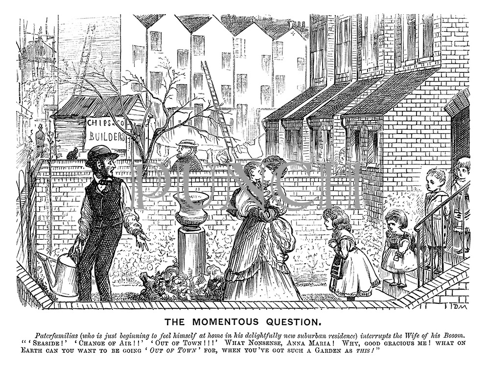 "The Momentous Question. Paterfamilias (who is just beginning to feel himself at home in his delightfully new suburban residence) interrupts the wife of his bosom. ""'Seaside!' 'Change of air!!' 'Out of town!!!' What nonsense, Anna Maria! Why, good gracious me! What on earth can you want to be going 'out of town' for, when you've got such a garden as this!"""