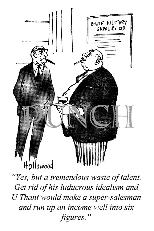 """Yes, but a tremendous waste of talent. Get rid of his ludicrous idealism and U Thant would make a super-salesman and run up an income well into six figures."""