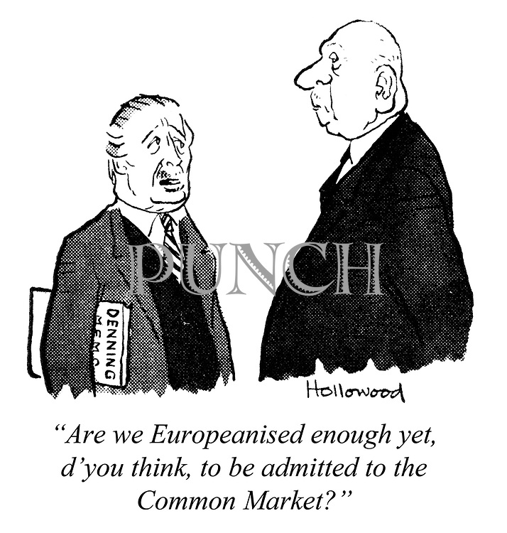 """Are we Europeanised enough yet, d'you think, to be admitted to the Common Market?"""