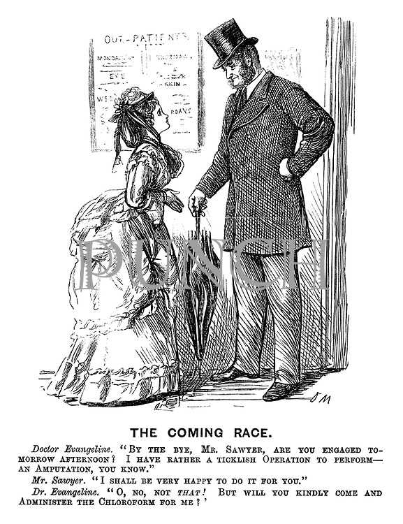 "The Coming Race. Doctor Evangeline. ""By the bye, Mr Sawyer, are you engaged tomorrow afternoon? I have rather a ticklish operation to perform - an amputation, you know."" Mr Sawyer. ""I shall be very happy to do it for you."" Dr Evangeline. ""O, no, not that! But will you kindly come and administer the chloroform for me?'"