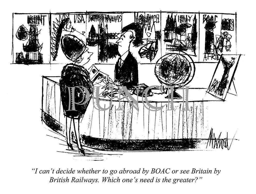 """I can't decide whether to go abroad by BOAC or see Britain by British Railways. Which one's need is the greater?"""