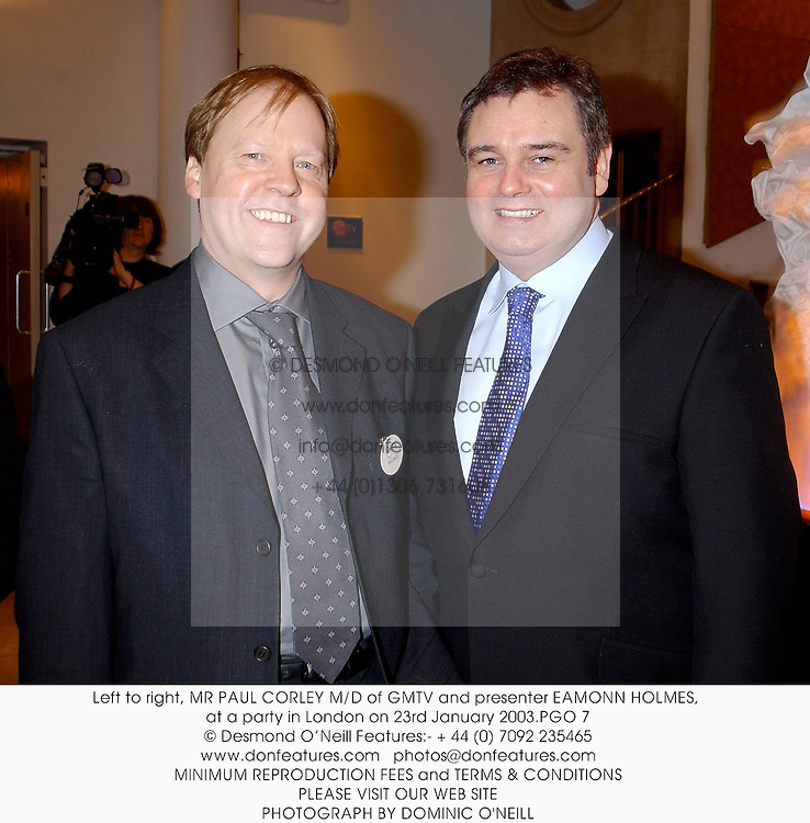 Left to right, MR PAUL CORLEY M/D of GMTV and presenter EAMONN HOLMES, at a party in London on 23rd January 2003.	PGO 7
