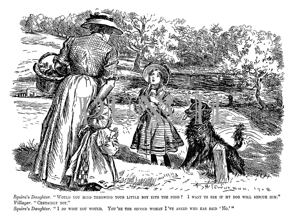 "Squire's daughter. ""Would you mind throwing your little boy into the pond? I want to see if my dog will rescue him."" Villager. ""Certainly not."" Squire's daughter. ""I do wish you would. You're the second woman I've asked who has said 'No.'"""
