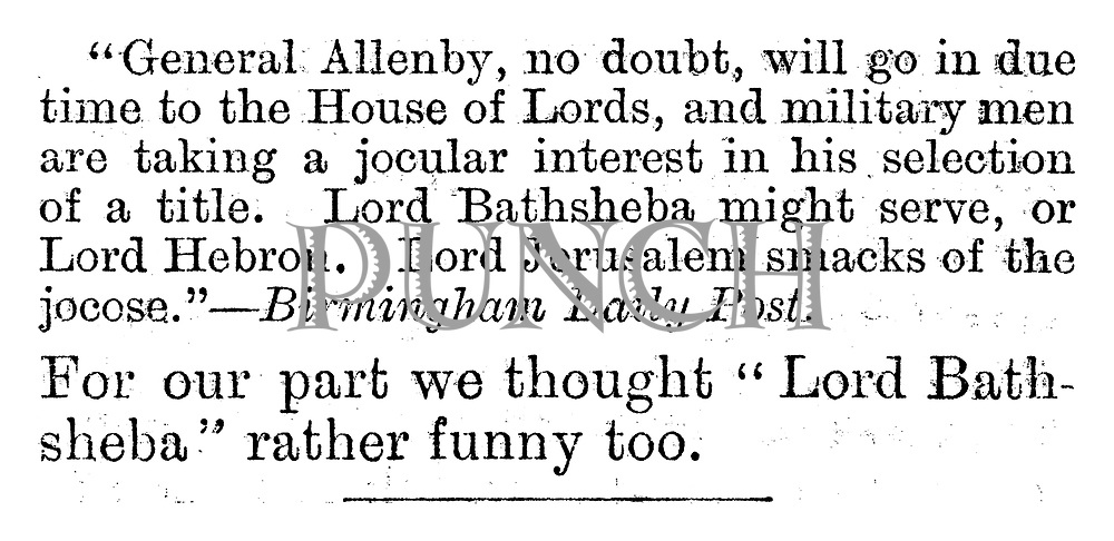 """General Allenby, no doubt, will go in due course to the House of Lords, and military men are taking a jocular interest in his selection of a title. Lord Bathsheba might serve, or Lord Hebron. Lord Jerusalem smacks of the jocose."" -- Birmingham Daily Post. For our part we thought ""Lord Bathsheba"" rather funny too. (Charivaria entry)"