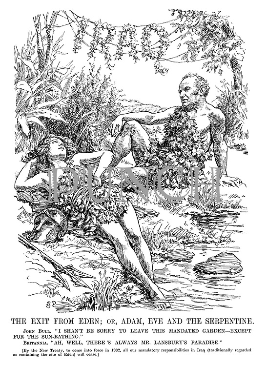 "The Exit from Eden; or, Adam, Eve and the Serpentine. John Bull. ""I shan't be sorry to leave this mandated garden - except for the sun-bathing."" Britannia. ""Ah, well, there's always Mr Lansbury's paradise."" [By the New Treaty, to come into force in 1932, all our mandatory reponsibilities in Iraq (traditionally regarded as containing the site of Eden) will cease.]"