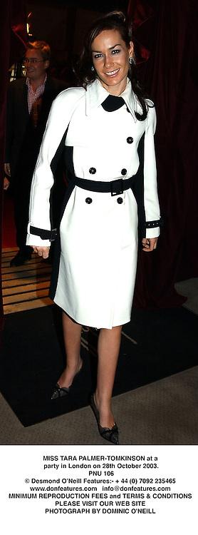MISS TARA PALMER-TOMKINSON at a party in London on 28th October 2003.<br /> PNU 106