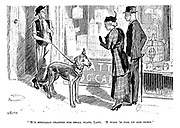 """'E's specially trained for small flats, lady. 'E wags 'is tail up and down."""