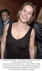 TV presenter SOPHIE RAWORTH, at a party in London on 21st March 2002.			OYO 22