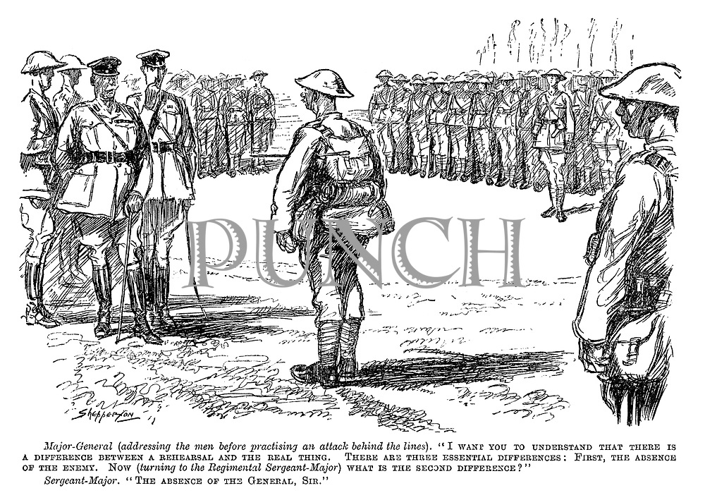 """Major-General (addressing the men before practising an attack behind the lines). """"I want you to understand that there is a difference between a rehearsal and the real thing. There are three essential differences: First, the absence of the enemy. Now (turning to the Regimental Sergeant-Major) what is the second difference?"""" Sergeant-Major. """"The absence of the General, Sir."""" (a WW1 cartoon showing a parade of soldiers and commanding officers during a drill)"""