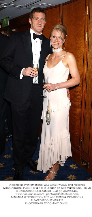 England rugby international WILL GREENWOOD and his fiancŽ MISS CAROLINE TASKER, at a ball in London on 13th March 2003.	PHZ 20