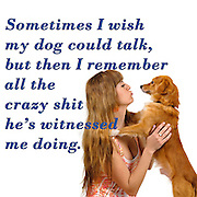 Famous Humorous quotes series: Sometimes I wish my dog could talk, but then I remember all the crazy shit he's witnessed me doing. Human and Dog face to face