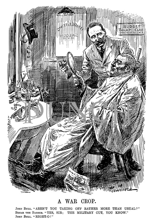 """A War Crop. John Bull. """"Aren't you taking off rather more than usual?"""" Bonar the Barber. """"Yes, sir; the military cut, you know."""" John Bull. """"Right-o!"""" (Chancellor of The Exchequer Andrew Bonar Law as a barber shaves off John Bull's hair with the sign BUDGET Toilet Club during WW1)"""